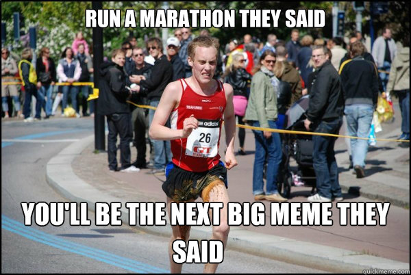 Run a marathon they said  You'll be the next big meme they  said