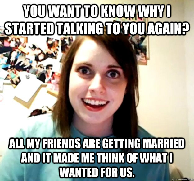 You want to know why I started talking to you again? All my friends are getting married and it made me think of what I wanted for us. - You want to know why I started talking to you again? All my friends are getting married and it made me think of what I wanted for us.  Overly Attached Girlfriend