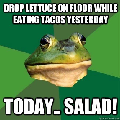 drop lettuce on floor while eating tacos yesterday Today.. Salad! - drop lettuce on floor while eating tacos yesterday Today.. Salad!  Foul Bachelor Frog