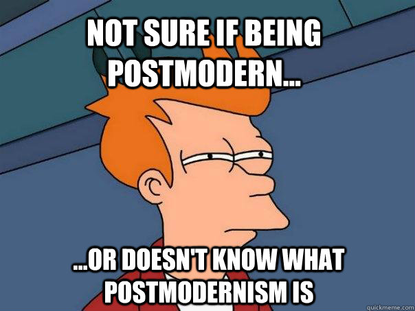 Not sure if being postmodern... ...or doesn't know what postmodernism is - Not sure if being postmodern... ...or doesn't know what postmodernism is  Futurama Fry