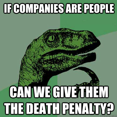 If companies are people Can we give them the death penalty? - If companies are people Can we give them the death penalty?  Philosoraptor