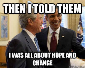 Then I told them I was all about hope and change - Then I told them I was all about hope and change  Bush&Obama