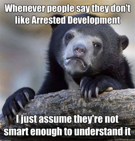 Whenever people say they don't like Arrested Development I just assume they're not smart enough to understand it - Whenever people say they don't like Arrested Development I just assume they're not smart enough to understand it  Confession Bear