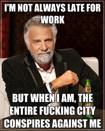 I'm not always late for work but when i am, the entire fucking city conspires against me - I'm not always late for work but when i am, the entire fucking city conspires against me  The Most Interesting Man In The World