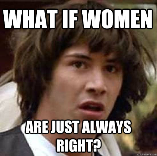What if women Are just always right?  conspiracy keanu