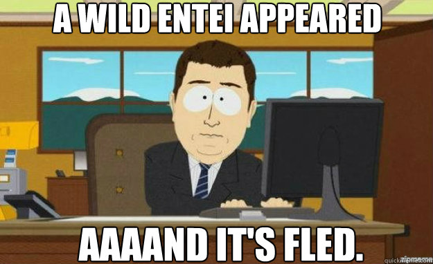 A wild Entei appeared AAAAND IT's fled. - A wild Entei appeared AAAAND IT's fled.  aaaand its gone