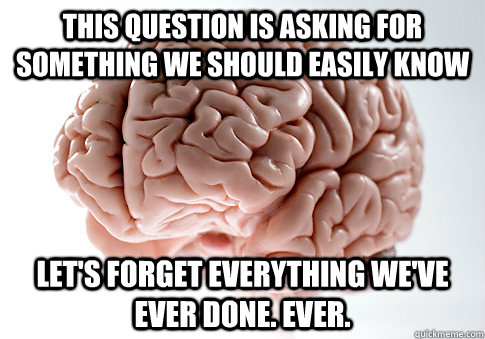 this question is asking for something we should easily know let's forget everything we've ever done. ever. - this question is asking for something we should easily know let's forget everything we've ever done. ever.  Scumbag Brain