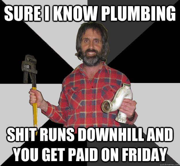 Sure I Know Plumbing Shit Runs Downhill And You Get Paid On Friday