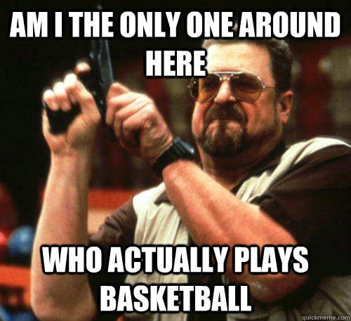 Am i the only one around here who actually plays basketball - Am i the only one around here who actually plays basketball  Am I The Only One Around Here