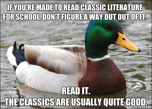 if you're made to read classic literature for school, don't figure a way out out of it. read it. The classics are usually quite good. - if you're made to read classic literature for school, don't figure a way out out of it. read it. The classics are usually quite good.  Actual Advice Mallard
