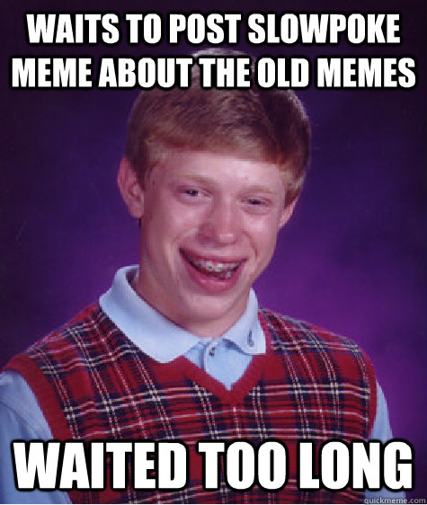 Waits to post slowpoke meme about the old memes  Waited too long - Waits to post slowpoke meme about the old memes  Waited too long  Bad Luck Brian