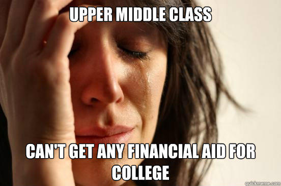 upper middle class can't get any financial aid for college - upper middle class can't get any financial aid for college  First World Problems
