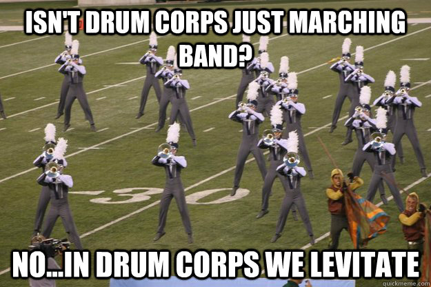 isn't drum corps just MARCHING BAND? NO...IN DRUM CORPS WE LEVITATE