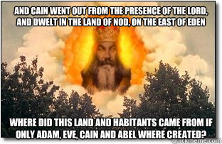 And Cain went out from the presence of the LORD, and dwelt in the land of Nod, on the east of Eden Where did this land and habitants came from if only adam, eve, cain and abel where created?
