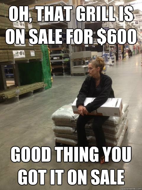 Oh, that grill is on sale for $600  Good thing you got it on sale  Lowes girl