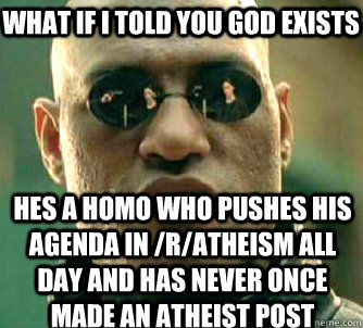 what if i told you god exists hes a homo who pushes his agenda in /r/atheism all day and has never once made an atheist post - what if i told you god exists hes a homo who pushes his agenda in /r/atheism all day and has never once made an atheist post  Misc