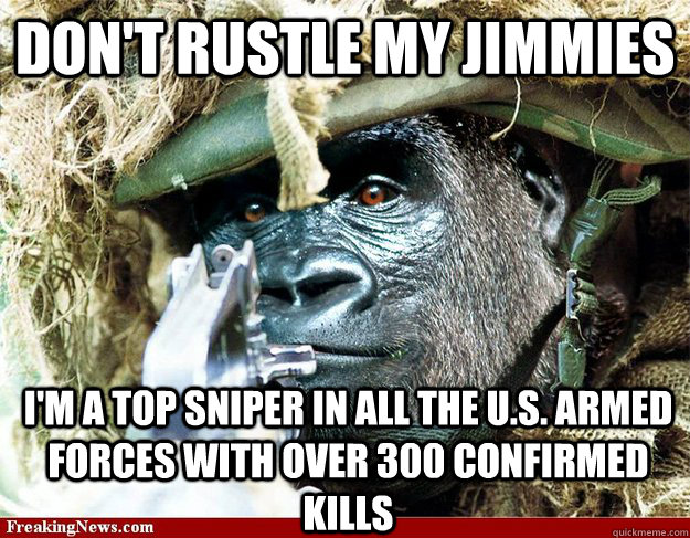 Don't rustle my jimmies i'm a top sniper in all the u.s. armed forces with over 300 confirmed kills  Gorilla Warfare