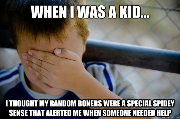 When I was a kid... I thought my random boners were a special spidey sense that alerted me when someone needed help - When I was a kid... I thought my random boners were a special spidey sense that alerted me when someone needed help  Misc