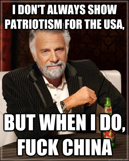 I don't always show patriotism for the usa, but when I do, fuck china - I don't always show patriotism for the usa, but when I do, fuck china  The Most Interesting Man In The World