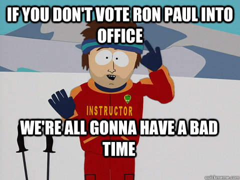 If you don't vote Ron paul into office We're all gonna have a bad time - If you don't vote Ron paul into office We're all gonna have a bad time  Bad Time