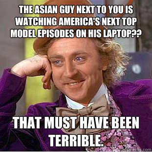 the Asian guy next to you is watching America's Next Top Model episodes on his laptop?? That must have been terrible. - the Asian guy next to you is watching America's Next Top Model episodes on his laptop?? That must have been terrible.  Creepy Wonka