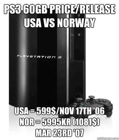 PS3 60GB Price/release USa vs Norway USA = 599$/Nov 17th '06 NOR = 5995kr (1081$) Mar 23rd '07