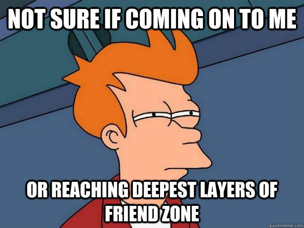 Not sure if coming on to me Or reaching deepest layers of friend zone - Not sure if coming on to me Or reaching deepest layers of friend zone  Futurama Fry
