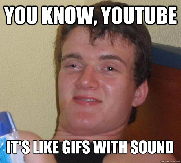 You know, youtube it's like gifs with sound - You know, youtube it's like gifs with sound  10 Guy