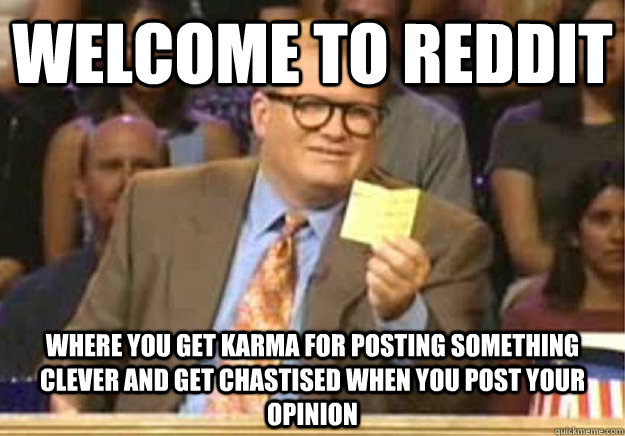 Welcome to Reddit Where you get karma for posting something clever and get chastised when you post your opinion - Welcome to Reddit Where you get karma for posting something clever and get chastised when you post your opinion  Welcome to