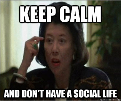 Keep calm and don't have a social life