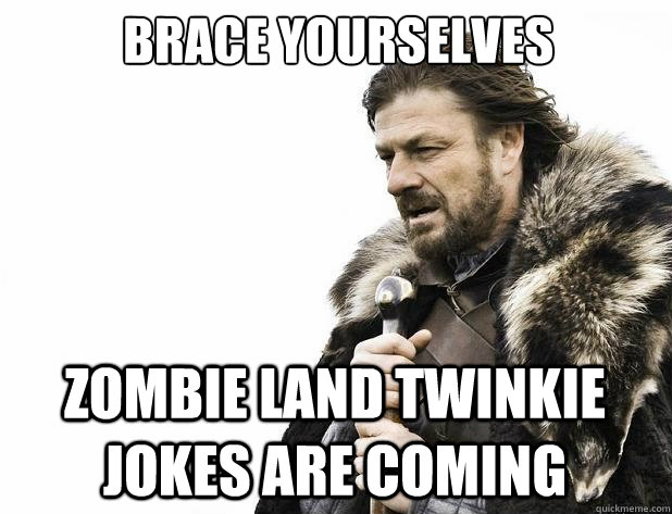 Brace yourselves Zombie Land twinkie jokes are coming - Brace yourselves Zombie Land twinkie jokes are coming  Misc