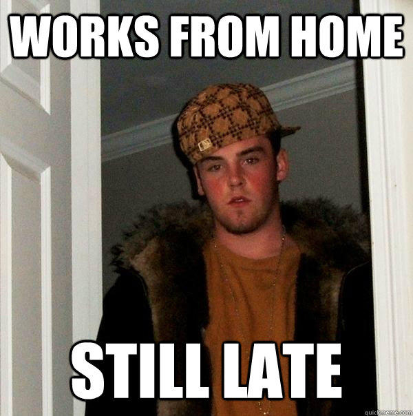 Works from home Still late - Works from home Still late  Scumbag Steve