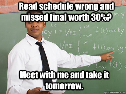Read schedule wrong and missed final worth 30%? Meet with me and take it tomorrow. - Read schedule wrong and missed final worth 30%? Meet with me and take it tomorrow.  Good Guy Teacher