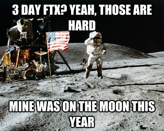 3 day ftx? yeah, those are hard Mine was on the moon this year - 3 day ftx? yeah, those are hard Mine was on the moon this year  Unimpressed Astronaut