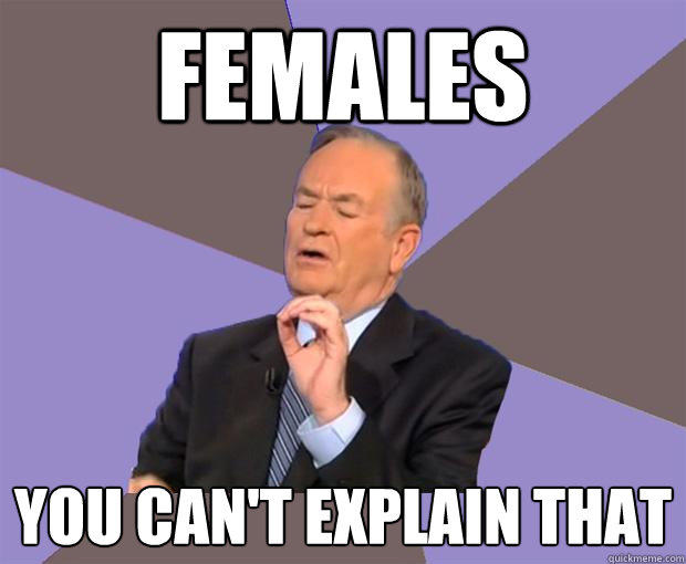 Females you can't explain that  Bill O Reilly