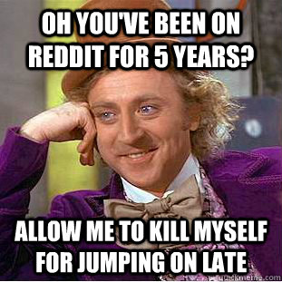Oh you've been on reddit for 5 years? Allow me to kill myself for jumping on late - Oh you've been on reddit for 5 years? Allow me to kill myself for jumping on late  Creepy Wonka