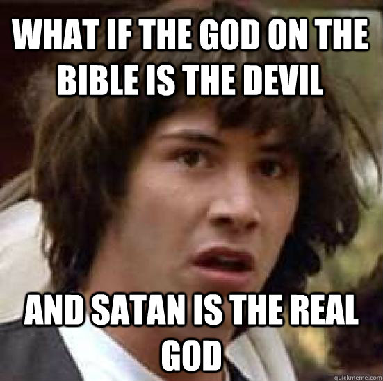 What if the god on the bible is the devil and Satan is the real god  - What if the god on the bible is the devil and Satan is the real god   conspiracy keanu