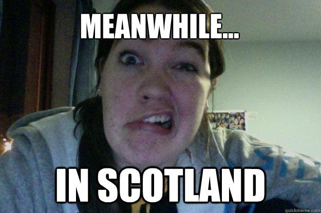 4f30b76c57b8779280b3cf549c3ea30000e66425e39dec023e528b1c662a8d58 meanwhile in scotland mel meme scotland quickmeme