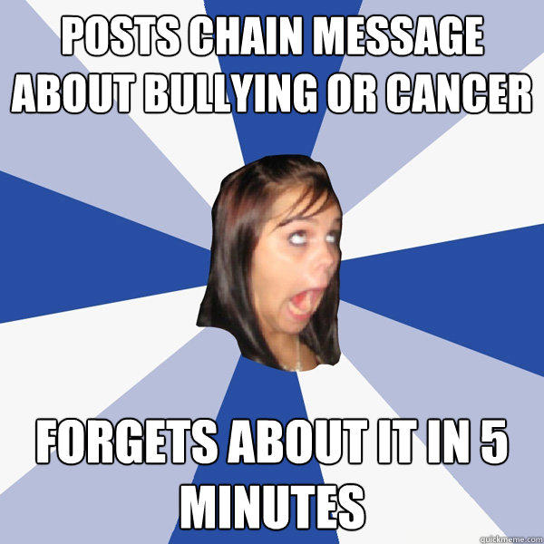 Posts chain message about bullying or cancer Forgets about it in 5 minutes - Posts chain message about bullying or cancer Forgets about it in 5 minutes  Annoying Facebook Girl