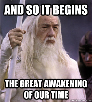 and so it begins the great awakening of our time - and so it begins the great awakening of our time  So it begins gandalf
