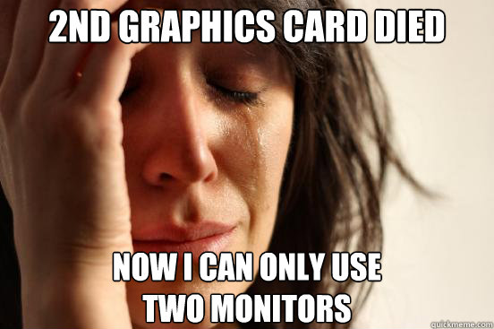 2nd Graphics Card died Now I can only use  two monitors - 2nd Graphics Card died Now I can only use  two monitors  First World Problems
