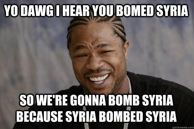 YO DAWG I HEAR YOU bomed syria SO We're gonna bomb syria because syria bombed syria - YO DAWG I HEAR YOU bomed syria SO We're gonna bomb syria because syria bombed syria  Xzibit meme