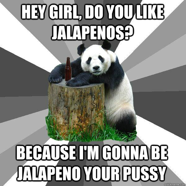 Hey girl, Do you like jalapenos? BECAUSE I'm gonna be jalapeno your pussy - Hey girl, Do you like jalapenos? BECAUSE I'm gonna be jalapeno your pussy  Pickup-Line Panda