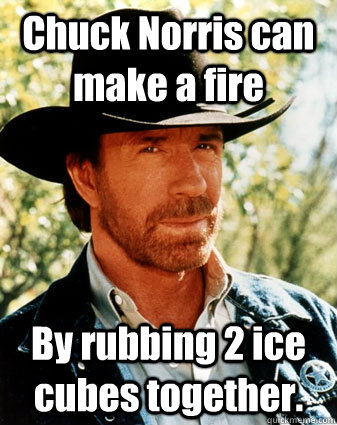 Chuck Norris can make a fire  By rubbing 2 ice cubes together.
