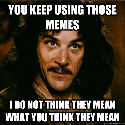 You keep using those memes I do not think they mean what you think they mean