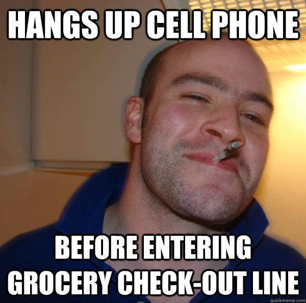 Hangs up cell phone Before entering grocery check-out line - Hangs up cell phone Before entering grocery check-out line  Good Guy Greg