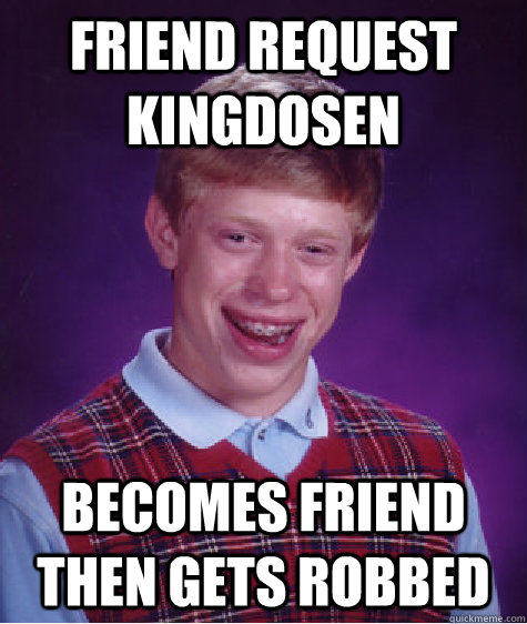 Friend request KingDosen becomes friend then gets robbed - Friend request KingDosen becomes friend then gets robbed  Bad Luck Brian