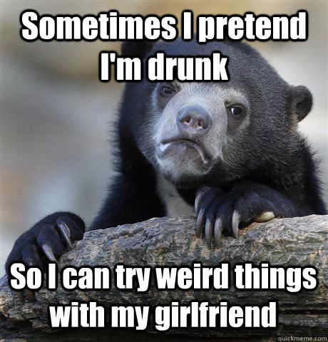 Sometimes I pretend I'm drunk So I can try weird things with my girlfriend - Sometimes I pretend I'm drunk So I can try weird things with my girlfriend  Confession Bear