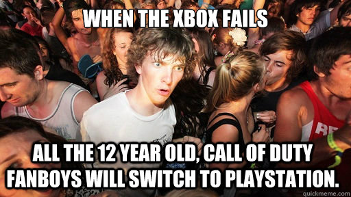 When the xbox fails All the 12 year old, call of duty fanboys will switch to playstation. - When the xbox fails All the 12 year old, call of duty fanboys will switch to playstation.  Sudden Clarity Clarence