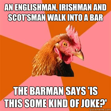 An englishman, Irishman and scot'sman walk into a bar the barman says 'is this some kind of joke?'  Anti-Joke Chicken